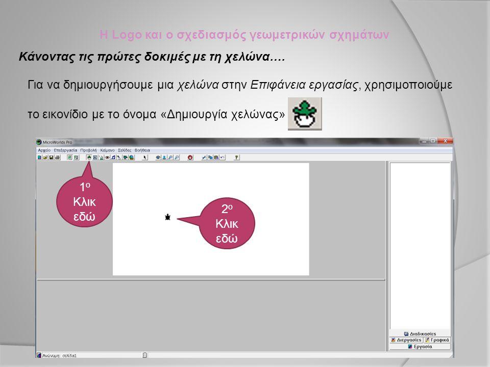 Η Logo και ο σχεδιασμός γεωμετρικών σχημάτων Κάνοντας τις πρώτες δοκιμές με τη χελώνα…. Για να δημιουργήσουμε μια χελώνα στην Επιφάνεια εργασίας, χρησ