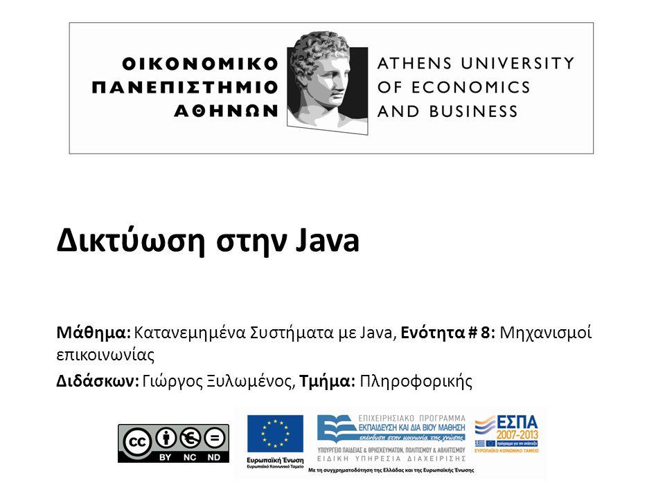Δικτύωση στην Java Μάθημα: Κατανεμημένα Συστήματα με Java, Ενότητα # 8: Μηχανισμοί επικοινωνίας Διδάσκων: Γιώργος Ξυλωμένος, Τμήμα: Πληροφορικής