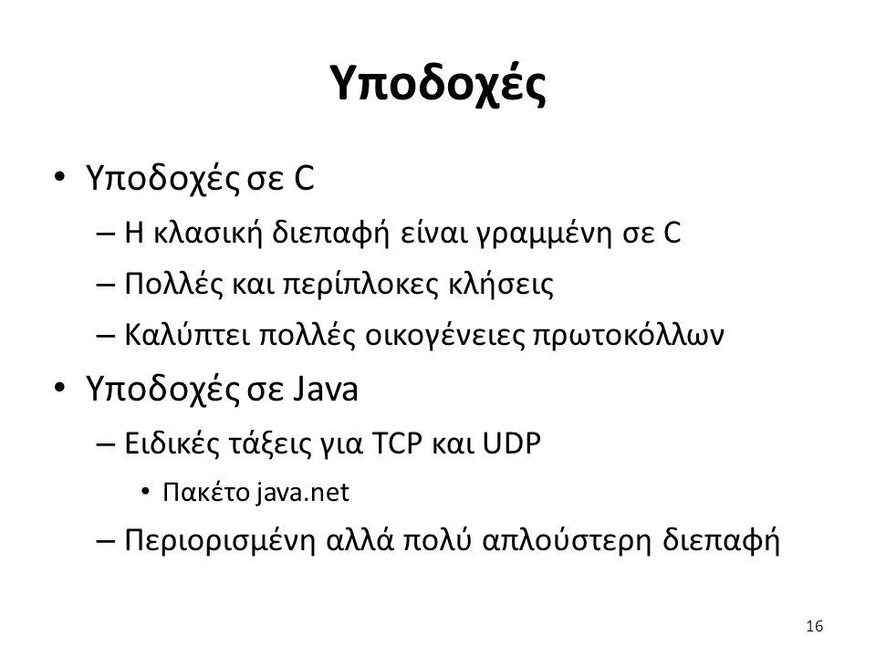 Υποδοχές Υποδοχές σε C – Η κλασική διεπαφή είναι γραμμένη σε C – Πολλές και περίπλοκες κλήσεις – Καλύπτει πολλές οικογένειες πρωτοκόλλων Υποδοχές σε Java – Ειδικές τάξεις για TCP και UDP Πακέτο java.net – Περιορισμένη αλλά πολύ απλούστερη διεπαφή 16