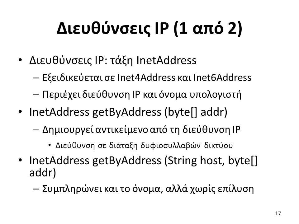 Διευθύνσεις IP (1 από 2) Διευθύνσεις IP: τάξη InetAddress – Εξειδικεύεται σε Inet4Address και Inet6Address – Περιέχει διεύθυνση IP και όνομα υπολογιστή InetAddress getByAddress (byte[] addr) – Δημιουργεί αντικείμενο από τη διεύθυνση IP Διεύθυνση σε διάταξη δυφιοσυλλαβών δικτύου InetAddress getByAddress (String host, byte[] addr) – Συμπληρώνει και το όνομα, αλλά χωρίς επίλυση 17