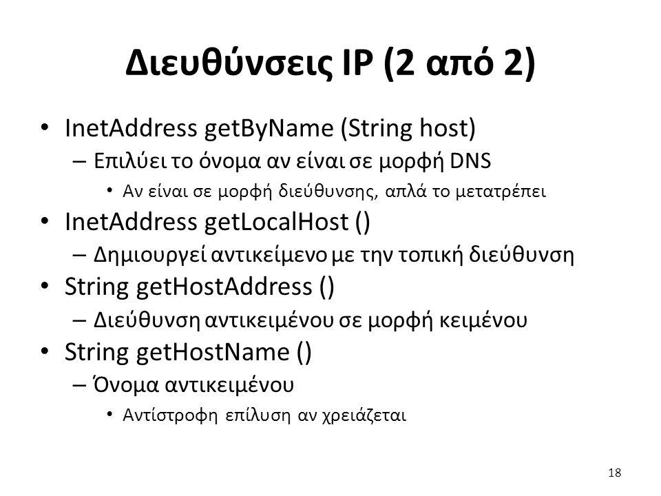 Διευθύνσεις IP (2 από 2) InetAddress getByName (String host) – Επιλύει το όνομα αν είναι σε μορφή DNS Αν είναι σε μορφή διεύθυνσης, απλά το μετατρέπει InetAddress getLocalHost () – Δημιουργεί αντικείμενο με την τοπική διεύθυνση String getHostAddress () – Διεύθυνση αντικειμένου σε μορφή κειμένου String getHostName () – Όνομα αντικειμένου Αντίστροφη επίλυση αν χρειάζεται 18