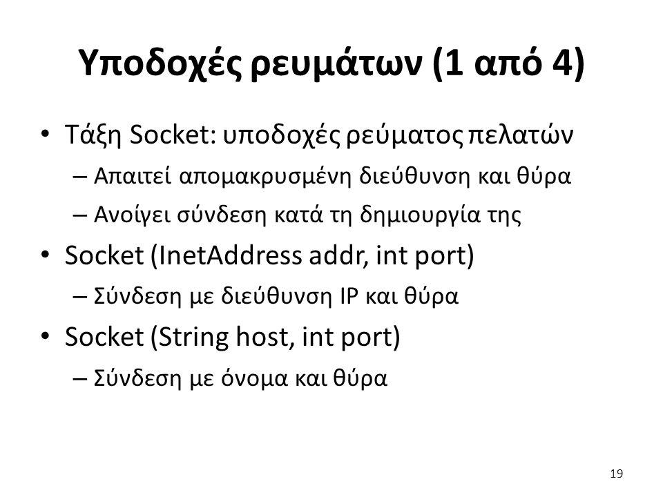 Υποδοχές ρευμάτων (1 από 4) Τάξη Socket: υποδοχές ρεύματος πελατών – Απαιτεί απομακρυσμένη διεύθυνση και θύρα – Ανοίγει σύνδεση κατά τη δημιουργία της Socket (InetAddress addr, int port) – Σύνδεση με διεύθυνση IP και θύρα Socket (String host, int port) – Σύνδεση με όνομα και θύρα 19