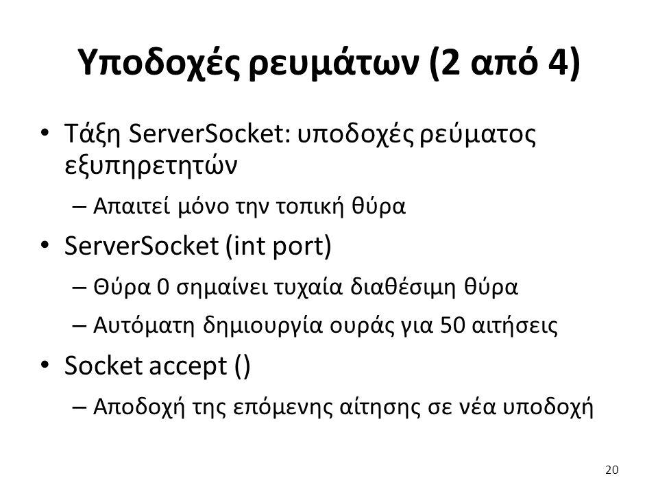 Υποδοχές ρευμάτων (2 από 4) Τάξη ServerSocket: υποδοχές ρεύματος εξυπηρετητών – Απαιτεί μόνο την τοπική θύρα ServerSocket (int port) – Θύρα 0 σημαίνει τυχαία διαθέσιμη θύρα – Αυτόματη δημιουργία ουράς για 50 αιτήσεις Socket accept () – Αποδοχή της επόμενης αίτησης σε νέα υποδοχή 20