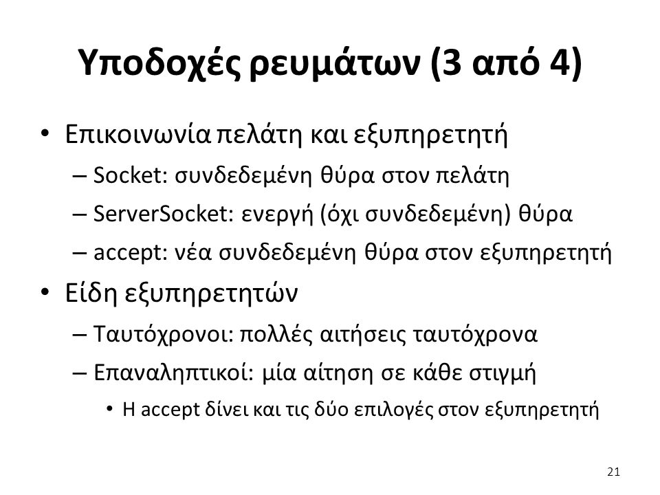 Υποδοχές ρευμάτων (3 από 4) Επικοινωνία πελάτη και εξυπηρετητή – Socket: συνδεδεμένη θύρα στον πελάτη – ServerSocket: ενεργή (όχι συνδεδεμένη) θύρα – accept: νέα συνδεδεμένη θύρα στον εξυπηρετητή Είδη εξυπηρετητών – Ταυτόχρονοι: πολλές αιτήσεις ταυτόχρονα – Επαναληπτικοί: μία αίτηση σε κάθε στιγμή Η accept δίνει και τις δύο επιλογές στον εξυπηρετητή 21