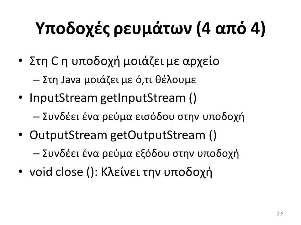 Υποδοχές ρευμάτων (4 από 4) Στη C η υποδοχή μοιάζει με αρχείο – Στη Java μοιάζει με ό,τι θέλουμε InputStream getInputStream () – Συνδέει ένα ρεύμα εισόδου στην υποδοχή OutputStream getOutputStream () – Συνδέει ένα ρεύμα εξόδου στην υποδοχή void close (): Κλείνει την υποδοχή 22