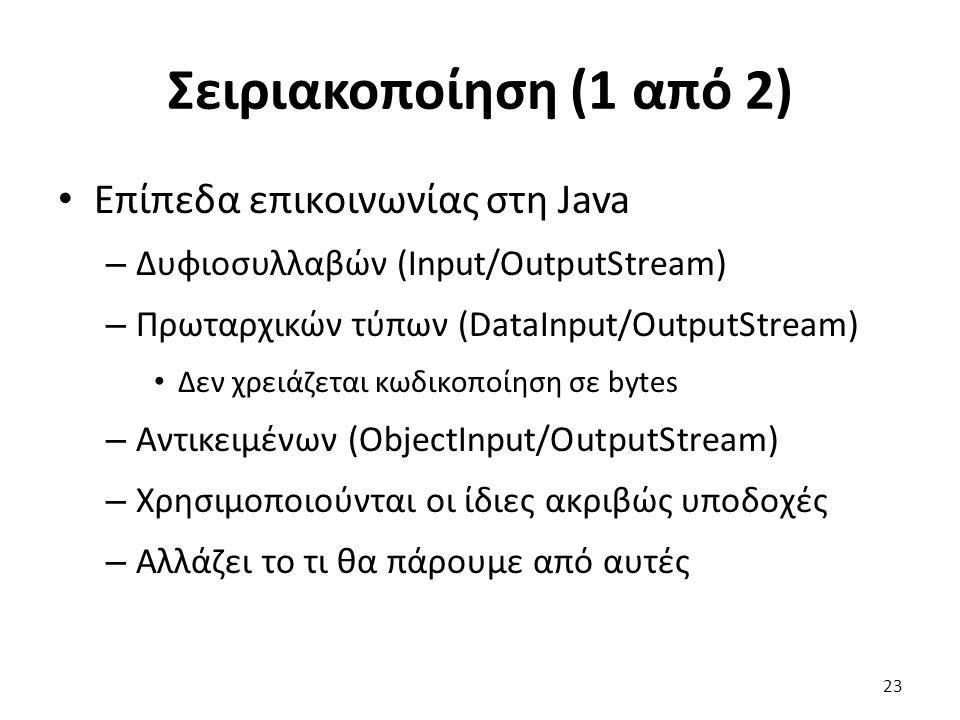 Σειριακοποίηση (1 από 2) Επίπεδα επικοινωνίας στη Java – Δυφιοσυλλαβών (Input/OutputStream) – Πρωταρχικών τύπων (DataInput/OutputStream) Δεν χρειάζεται κωδικοποίηση σε bytes – Αντικειμένων (ObjectInput/OutputStream) – Χρησιμοποιούνται οι ίδιες ακριβώς υποδοχές – Αλλάζει το τι θα πάρουμε από αυτές 23