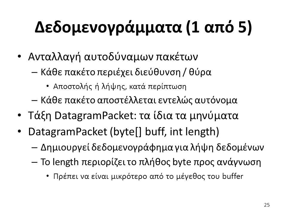 Δεδομενογράμματα (1 από 5) Ανταλλαγή αυτοδύναμων πακέτων – Κάθε πακέτο περιέχει διεύθυνση / θύρα Αποστολής ή λήψης, κατά περίπτωση – Κάθε πακέτο αποστέλλεται εντελώς αυτόνομα Τάξη DatagramPacket: τα ίδια τα μηνύματα DatagramPacket (byte[] buff, int length) – Δημιουργεί δεδομενογράφημα για λήψη δεδομένων – Το length περιορίζει το πλήθος byte προς ανάγνωση Πρέπει να είναι μικρότερο από το μέγεθος του buffer 25