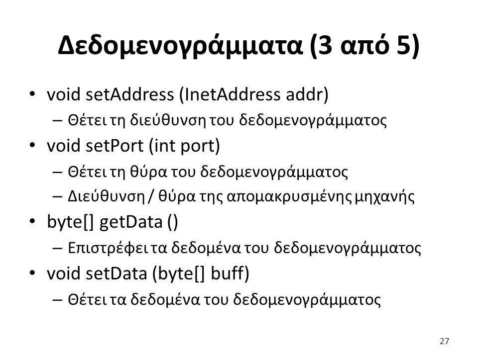 Δεδομενογράμματα (3 από 5) void setAddress (InetAddress addr) – Θέτει τη διεύθυνση του δεδομενογράμματος void setPort (int port) – Θέτει τη θύρα του δεδομενογράμματος – Διεύθυνση / θύρα της απομακρυσμένης μηχανής byte[] getData () – Επιστρέφει τα δεδομένα του δεδομενογράμματος void setData (byte[] buff) – Θέτει τα δεδομένα του δεδομενογράμματος 27