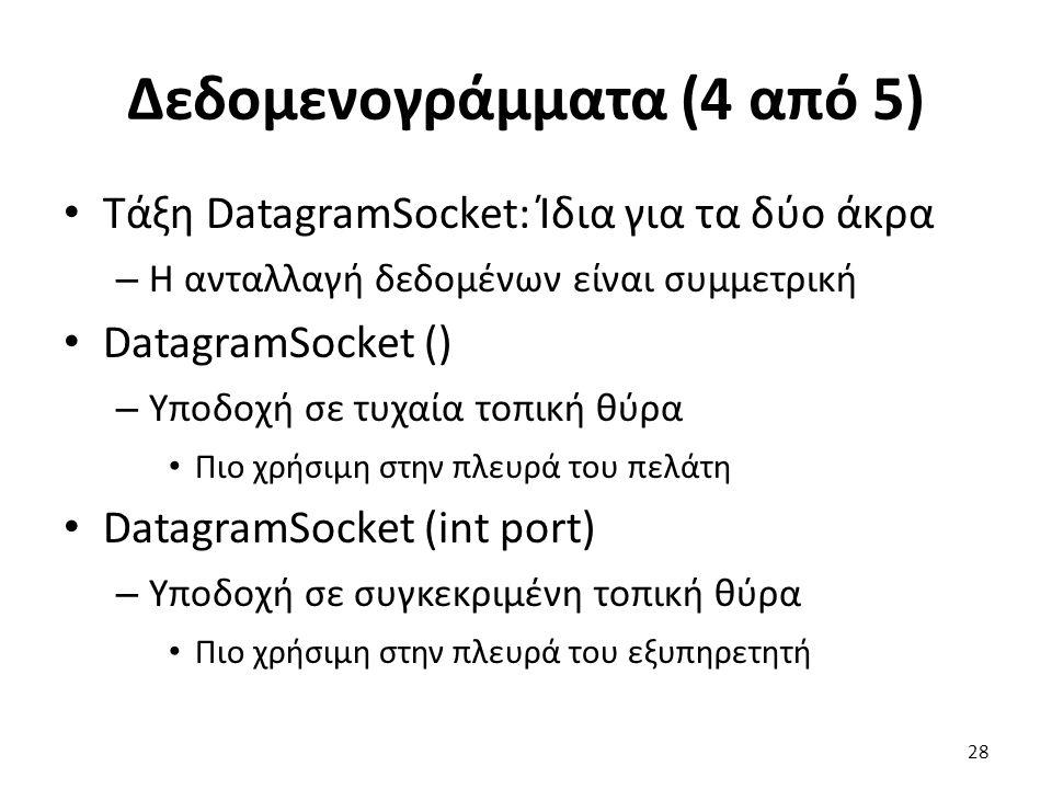 Δεδομενογράμματα (4 από 5) Τάξη DatagramSocket: Ίδια για τα δύο άκρα – Η ανταλλαγή δεδομένων είναι συμμετρική DatagramSocket () – Υποδοχή σε τυχαία τοπική θύρα Πιο χρήσιμη στην πλευρά του πελάτη DatagramSocket (int port) – Υποδοχή σε συγκεκριμένη τοπική θύρα Πιο χρήσιμη στην πλευρά του εξυπηρετητή 28