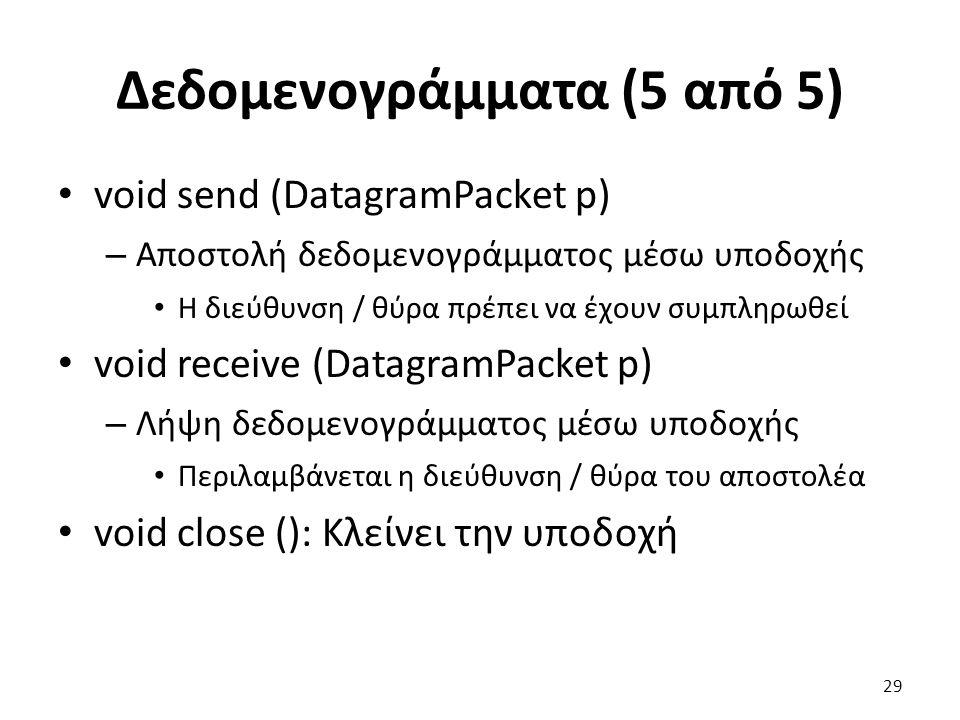 Δεδομενογράμματα (5 από 5) void send (DatagramPacket p) – Αποστολή δεδομενογράμματος μέσω υποδοχής Η διεύθυνση / θύρα πρέπει να έχουν συμπληρωθεί void receive (DatagramPacket p) – Λήψη δεδομενογράμματος μέσω υποδοχής Περιλαμβάνεται η διεύθυνση / θύρα του αποστολέα void close (): Κλείνει την υποδοχή 29