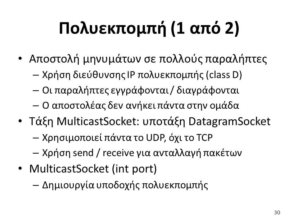 Πολυεκπομπή (1 από 2) Αποστολή μηνυμάτων σε πολλούς παραλήπτες – Χρήση διεύθυνσης IP πολυεκπομπής (class D) – Οι παραλήπτες εγγράφονται / διαγράφονται – Ο αποστολέας δεν ανήκει πάντα στην ομάδα Τάξη MulticastSocket: υποτάξη DatagramSocket – Χρησιμοποιεί πάντα το UDP, όχι το TCP – Χρήση send / receive για ανταλλαγή πακέτων MulticastSocket (int port) – Δημιουργία υποδοχής πολυεκπομπής 30