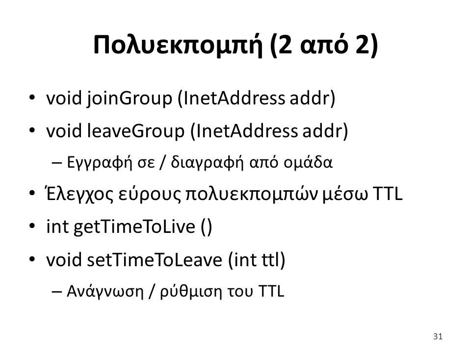 Πολυεκπομπή (2 από 2) void joinGroup (InetAddress addr) void leaveGroup (InetAddress addr) – Εγγραφή σε / διαγραφή από ομάδα Έλεγχος εύρους πολυεκπομπών μέσω TTL int getTimeToLive () void setTimeToLeave (int ttl) – Ανάγνωση / ρύθμιση του TTL 31