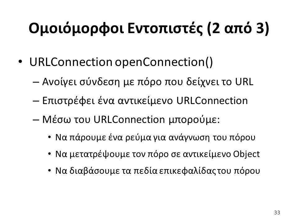 Ομοιόμορφοι Εντοπιστές (2 από 3) URLConnection openConnection() – Ανοίγει σύνδεση με πόρο που δείχνει το URL – Επιστρέφει ένα αντικείμενο URLConnection – Μέσω του URLConnection μπορούμε: Να πάρουμε ένα ρεύμα για ανάγνωση του πόρου Να μετατρέψουμε τον πόρο σε αντικείμενο Object Να διαβάσουμε τα πεδία επικεφαλίδας του πόρου 33
