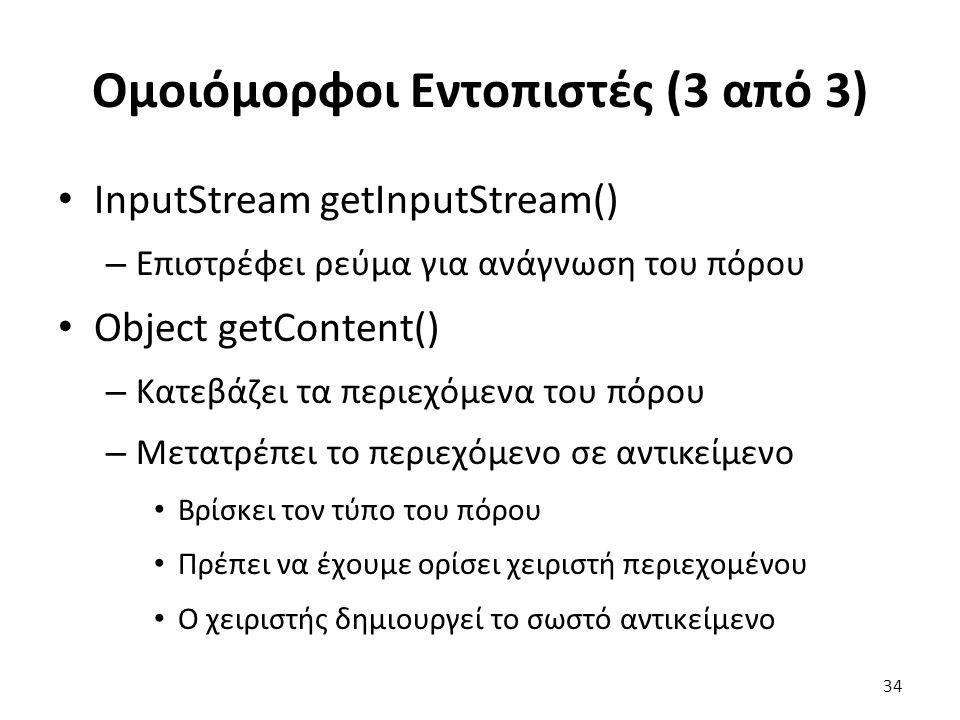 Ομοιόμορφοι Εντοπιστές (3 από 3) InputStream getInputStream() – Επιστρέφει ρεύμα για ανάγνωση του πόρου Object getContent() – Κατεβάζει τα περιεχόμενα του πόρου – Μετατρέπει το περιεχόμενο σε αντικείμενο Βρίσκει τον τύπο του πόρου Πρέπει να έχουμε ορίσει χειριστή περιεχομένου Ο χειριστής δημιουργεί το σωστό αντικείμενο 34