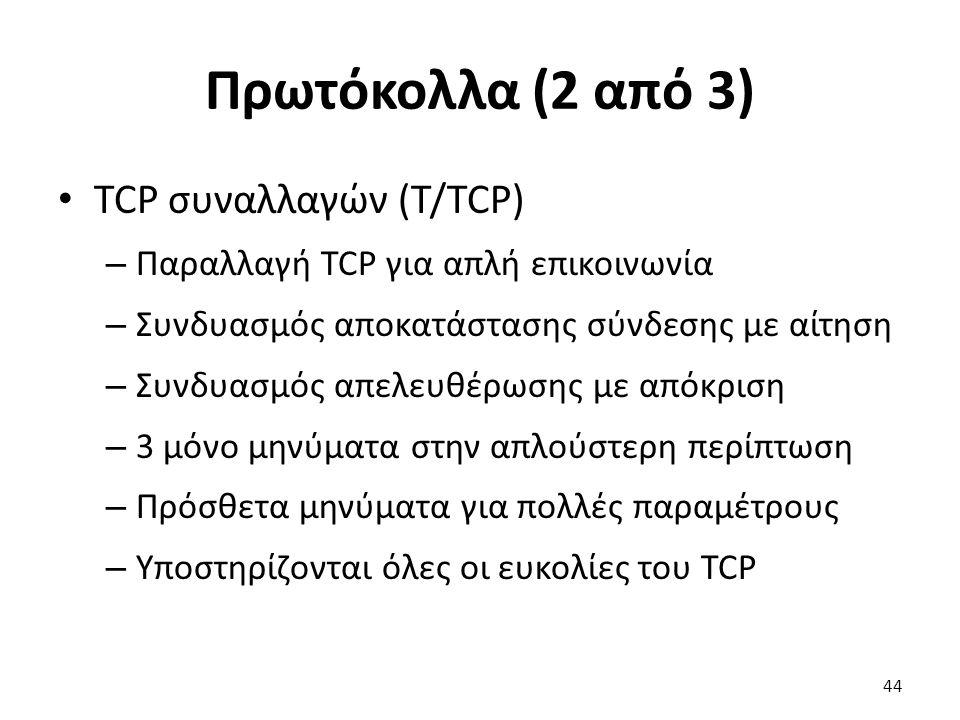 Πρωτόκολλα (2 από 3) TCP συναλλαγών (T/TCP) – Παραλλαγή TCP για απλή επικοινωνία – Συνδυασμός αποκατάστασης σύνδεσης με αίτηση – Συνδυασμός απελευθέρωσης με απόκριση – 3 μόνο μηνύματα στην απλούστερη περίπτωση – Πρόσθετα μηνύματα για πολλές παραμέτρους – Υποστηρίζονται όλες οι ευκολίες του TCP 44