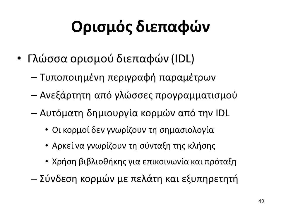 Ορισμός διεπαφών Γλώσσα ορισμού διεπαφών (IDL) – Τυποποιημένη περιγραφή παραμέτρων – Ανεξάρτητη από γλώσσες προγραμματισμού – Αυτόματη δημιουργία κορμών από την IDL Οι κορμοί δεν γνωρίζουν τη σημασιολογία Αρκεί να γνωρίζουν τη σύνταξη της κλήσης Χρήση βιβλιοθήκης για επικοινωνία και πρόταξη – Σύνδεση κορμών με πελάτη και εξυπηρετητή 49