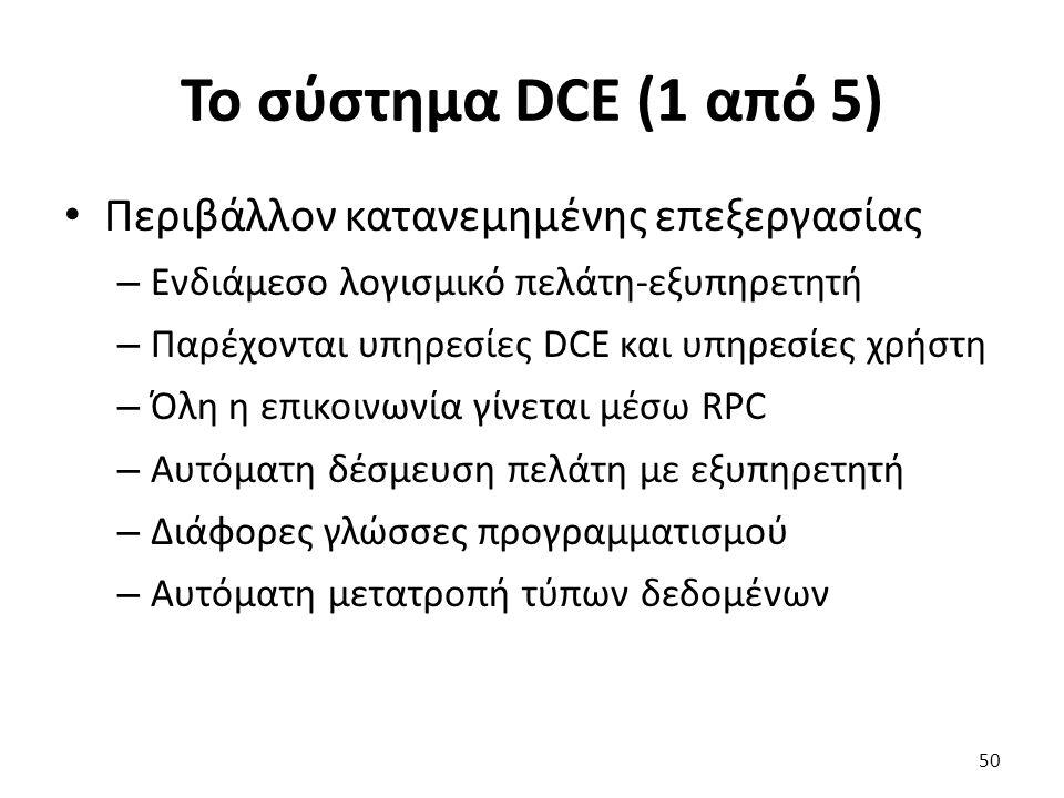 To σύστημα DCE (1 από 5) Περιβάλλον κατανεμημένης επεξεργασίας – Ενδιάμεσο λογισμικό πελάτη-εξυπηρετητή – Παρέχονται υπηρεσίες DCE και υπηρεσίες χρήστη – Όλη η επικοινωνία γίνεται μέσω RPC – Αυτόματη δέσμευση πελάτη με εξυπηρετητή – Διάφορες γλώσσες προγραμματισμού – Αυτόματη μετατροπή τύπων δεδομένων 50