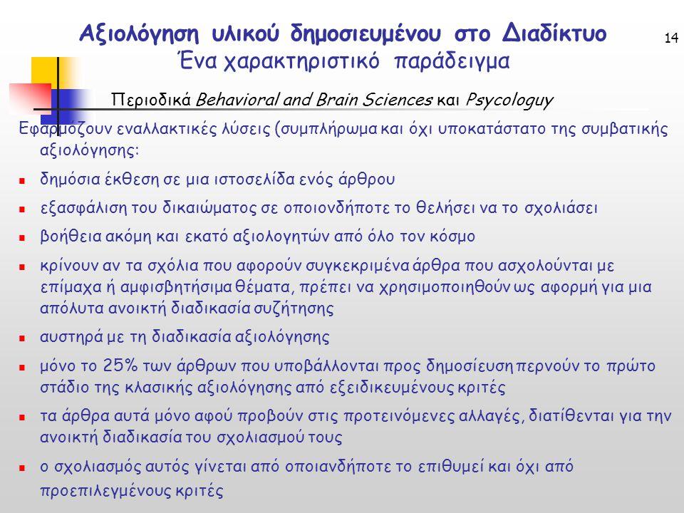 14 Αξιολόγηση υλικού δημοσιευμένου στο Διαδίκτυο Ένα χαρακτηριστικό παράδειγμα Περιοδικά Behavioral and Brain Sciences και Psycologuy Εφαρμόζουν εναλλακτικές λύσεις (συμπλήρωμα και όχι υποκατάστατο της συμβατικής αξιολόγησης: δημόσια έκθεση σε μια ιστοσελίδα ενός άρθρου εξασφάλιση του δικαιώματος σε οποιονδήποτε το θελήσει να το σχολιάσει βοήθεια ακόμη και εκατό αξιολογητών από όλο τον κόσμο κρίνουν αν τα σχόλια που αφορούν συγκεκριμένα άρθρα που ασχολούνται με επίμαχα ή αμφισβητήσιμα θέματα, πρέπει να χρησιμοποιηθούν ως αφορμή για μια απόλυτα ανοικτή διαδικασία συζήτησης αυστηρά με τη διαδικασία αξιολόγησης μόνο το 25% των άρθρων που υποβάλλονται προς δημοσίευση περνούν το πρώτο στάδιο της κλασικής αξιολόγησης από εξειδικευμένους κριτές τα άρθρα αυτά μόνο αφού προβούν στις προτεινόμενες αλλαγές, διατίθενται για την ανοικτή διαδικασία του σχολιασμού τους ο σχολιασμός αυτός γίνεται από οποιανδήποτε το επιθυμεί και όχι από προεπιλεγμένους κριτές