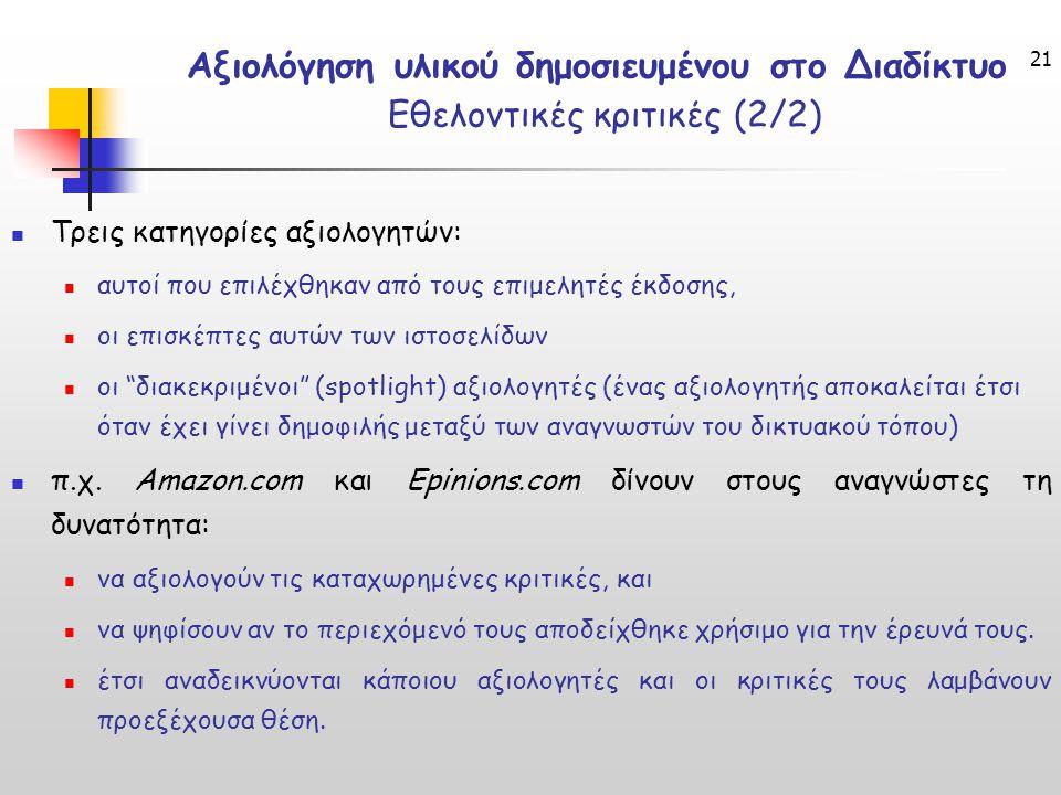 21 Αξιολόγηση υλικού δημοσιευμένου στο Διαδίκτυο Εθελοντικές κριτικές (2/2) Τρεις κατηγορίες αξιολογητών: αυτοί που επιλέχθηκαν από τους επιμελητές έκδοσης, οι επισκέπτες αυτών των ιστοσελίδων οι διακεκριμένοι (spotlight) αξιολογητές (ένας αξιολογητής αποκαλείται έτσι όταν έχει γίνει δημοφιλής μεταξύ των αναγνωστών του δικτυακού τόπου) π.χ.