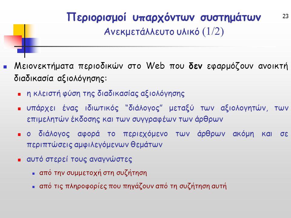 23 Περιορισμοί υπαρχόντων συστημάτων Ανεκμετάλλευτο υλικό (1/2) Μειονεκτήματα περιοδικών στο Web που δεν εφαρμόζουν ανοικτή διαδικασία αξιολόγησης: η κλειστή φύση της διαδικασίας αξιολόγησης υπάρχει ένας ιδιωτικός διάλογος μεταξύ των αξιολογητών, των επιμελητών έκδοσης και των συγγραφέων των άρθρων ο διάλογος αφορά το περιεχόμενο των άρθρων ακόμη και σε περιπτώσεις αμφιλεγόμενων θεμάτων αυτό στερεί τους αναγνώστες από την συμμετοχή στη συζήτηση από τις πληροφορίες που πηγάζουν από τη συζήτηση αυτή