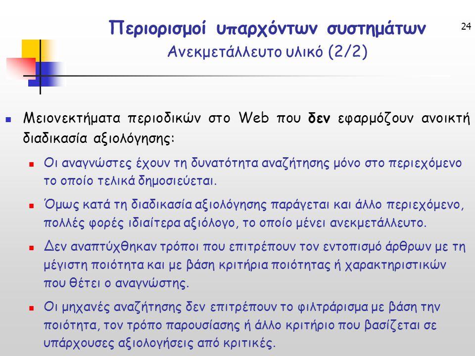 24 Περιορισμοί υπαρχόντων συστημάτων Ανεκμετάλλευτο υλικό (2/2) Μειονεκτήματα περιοδικών στο Web που δεν εφαρμόζουν ανοικτή διαδικασία αξιολόγησης: Οι αναγνώστες έχουν τη δυνατότητα αναζήτησης μόνο στο περιεχόμενο το οποίο τελικά δημοσιεύεται.