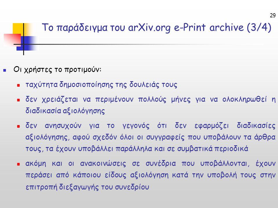 29 Το παράδειγμα του arXiv.org e-Print archive (3/4) Οι χρήστες το προτιμούν: ταχύτητα δημοσιοποίησης της δουλειάς τους δεν χρειάζεται να περιμένουν πολλούς μήνες για να ολοκληρωθεί η διαδικασία αξιολόγησης δεν ανησυχούν για το γεγονός ότι δεν εφαρμόζει διαδικασίες αξιολόγησης, αφού σχεδόν όλοι οι συγγραφείς που υποβάλουν τα άρθρα τους, τα έχουν υποβάλλει παράλληλα και σε συμβατικά περιοδικά ακόμη και οι ανακοινώσεις σε συνέδρια που υποβάλλονται, έχουν περάσει από κάποιου είδους αξιολόγηση κατά την υποβολή τους στην επιτροπή διεξαγωγής του συνεδρίου