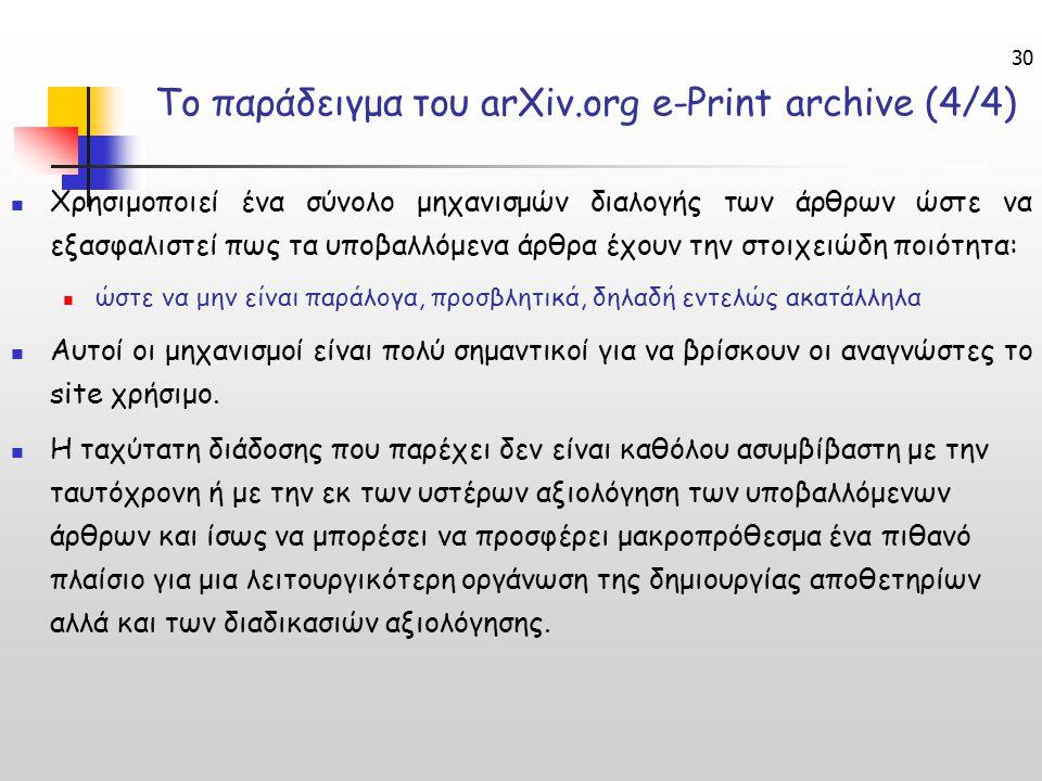 30 Το παράδειγμα του arXiv.org e-Print archive (4/4) Χρησιμοποιεί ένα σύνολο μηχανισμών διαλογής των άρθρων ώστε να εξασφαλιστεί πως τα υποβαλλόμενα άρθρα έχουν την στοιχειώδη ποιότητα: ώστε να μην είναι παράλογα, προσβλητικά, δηλαδή εντελώς ακατάλληλα Αυτοί οι μηχανισμοί είναι πολύ σημαντικοί για να βρίσκουν οι αναγνώστες το site χρήσιμο.