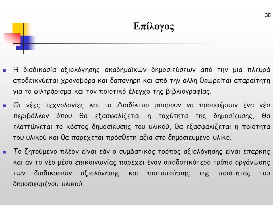 38 Επίλογος Η διαδικασία αξιολόγησης ακαδημαϊκών δημοσιεύσεων από την μια πλευρά αποδεικνύεται χρονοβόρα και δαπανηρή και από την άλλη θεωρείται απαραίτητη για το φιλτράρισμα και τον ποιοτικό έλεγχο της βιβλιογραφίας.