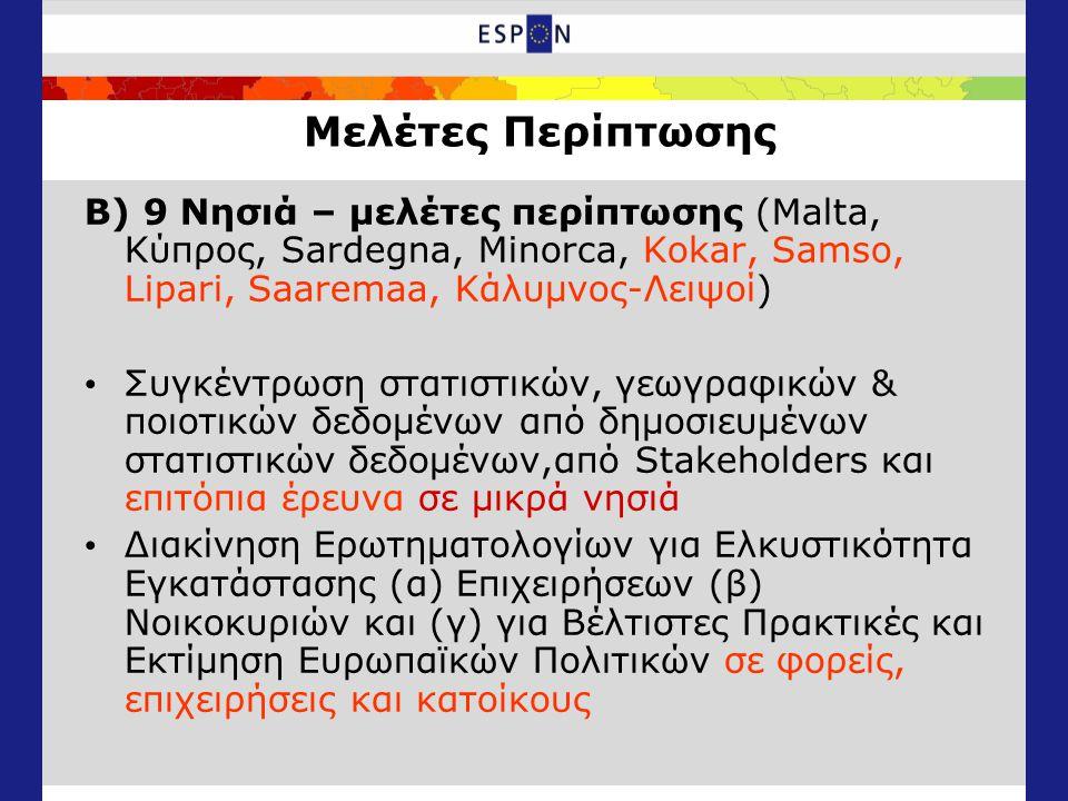 Μελέτες Περίπτωσης Β) 9 Νησιά – μελέτες περίπτωσης (Malta, Κύπρος, Sardegna, Minorca, Kokar, Samso, Lipari, Saaremaa, Κάλυμνος-Λειψοί) Συγκέντρωση στατιστικών, γεωγραφικών & ποιοτικών δεδομένων από δημοσιευμένων στατιστικών δεδομένων,από Stakeholders και επιτόπια έρευνα σε μικρά νησιά Διακίνηση Ερωτηματολογίων για Ελκυστικότητα Εγκατάστασης (α) Επιχειρήσεων (β) Νοικοκυριών και (γ) για Βέλτιστες Πρακτικές και Εκτίμηση Ευρωπαϊκών Πολιτικών σε φορείς, επιχειρήσεις και κατοίκους
