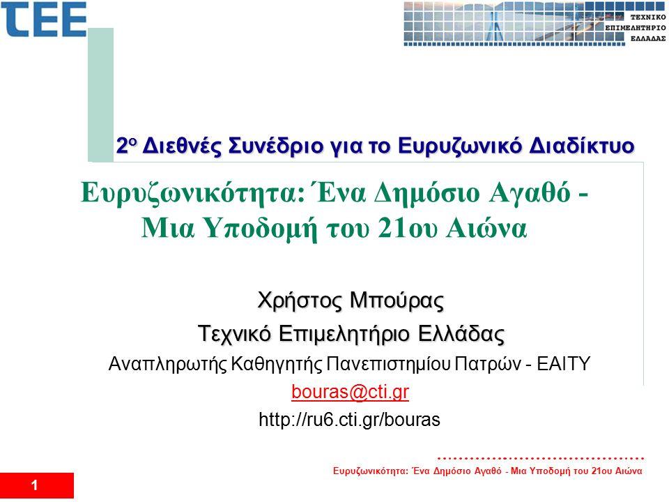 Ευρυζωνικότητα: Ένα Δημόσιο Αγαθό - Μια Υποδομή του 21ου Αιώνα 1 Χρήστος Μπούρας Τεχνικό Επιμελητήριο Ελλάδας Αναπληρωτής Καθηγητής Πανεπιστημίου Πατρών - EAITY bouras@cti.gr http://ru6.cti.gr/bouras 2 ο Διεθνές Συνέδριο για το Ευρυζωνικό Διαδίκτυο