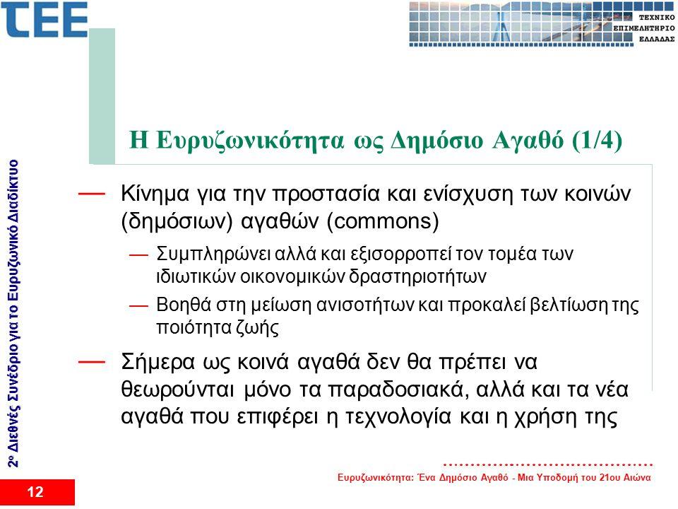 Ευρυζωνικότητα: Ένα Δημόσιο Αγαθό - Μια Υποδομή του 21ου Αιώνα 12 2 ο Διεθνές Συνέδριο για το Eυρυζωνικό Διαδίκτυο Η Ευρυζωνικότητα ως Δημόσιο Αγαθό (1/4) — Κίνημα για την προστασία και ενίσχυση των κοινών (δημόσιων) αγαθών (commons) —Συμπληρώνει αλλά και εξισορροπεί τον τομέα των ιδιωτικών οικονομικών δραστηριοτήτων —Βοηθά στη μείωση ανισοτήτων και προκαλεί βελτίωση της ποιότητα ζωής — Σήμερα ως κοινά αγαθά δεν θα πρέπει να θεωρούνται μόνο τα παραδοσιακά, αλλά και τα νέα αγαθά που επιφέρει η τεχνολογία και η χρήση της