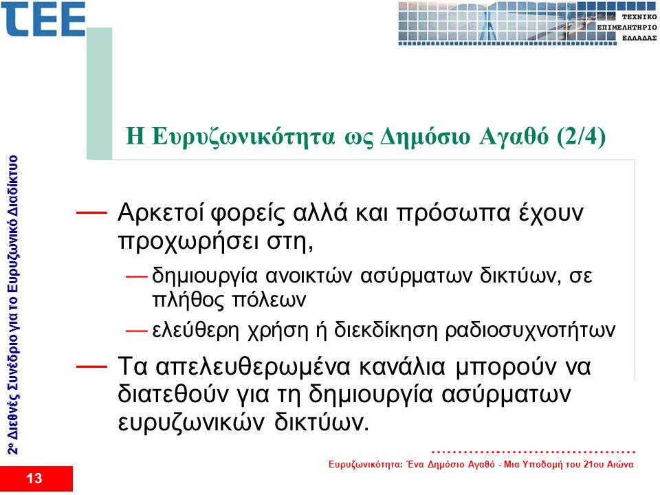 Ευρυζωνικότητα: Ένα Δημόσιο Αγαθό - Μια Υποδομή του 21ου Αιώνα 13 2 ο Διεθνές Συνέδριο για το Eυρυζωνικό Διαδίκτυο Η Ευρυζωνικότητα ως Δημόσιο Αγαθό (2/4) — Αρκετοί φορείς αλλά και πρόσωπα έχουν προχωρήσει στη, —δημιουργία ανοικτών ασύρματων δικτύων, σε πλήθος πόλεων —ελεύθερη χρήση ή διεκδίκηση ραδιοσυχνοτήτων — Τα απελευθερωμένα κανάλια μπορούν να διατεθούν για τη δημιουργία ασύρματων ευρυζωνικών δικτύων.