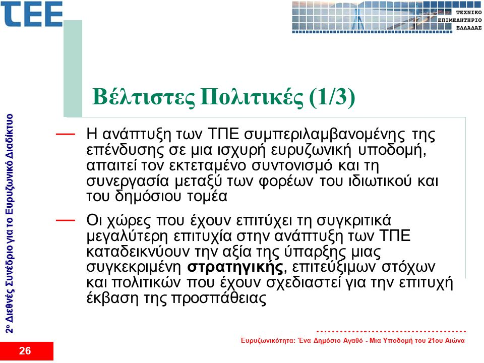 Ευρυζωνικότητα: Ένα Δημόσιο Αγαθό - Μια Υποδομή του 21ου Αιώνα 26 2 ο Διεθνές Συνέδριο για το Eυρυζωνικό Διαδίκτυο Βέλτιστες Πολιτικές (1/3) — Η ανάπτυξη των ΤΠΕ συμπεριλαμβανομένης της επένδυσης σε μια ισχυρή ευρυζωνική υποδομή, απαιτεί τον εκτεταμένο συντονισμό και τη συνεργασία μεταξύ των φορέων του ιδιωτικού και του δημόσιου τομέα — Οι χώρες που έχουν επιτύχει τη συγκριτικά μεγαλύτερη επιτυχία στην ανάπτυξη των ΤΠΕ καταδεικνύουν την αξία της ύπαρξης μιας συγκεκριμένη στρατηγικής, επιτεύξιμων στόχων και πολιτικών που έχουν σχεδιαστεί για την επιτυχή έκβαση της προσπάθειας