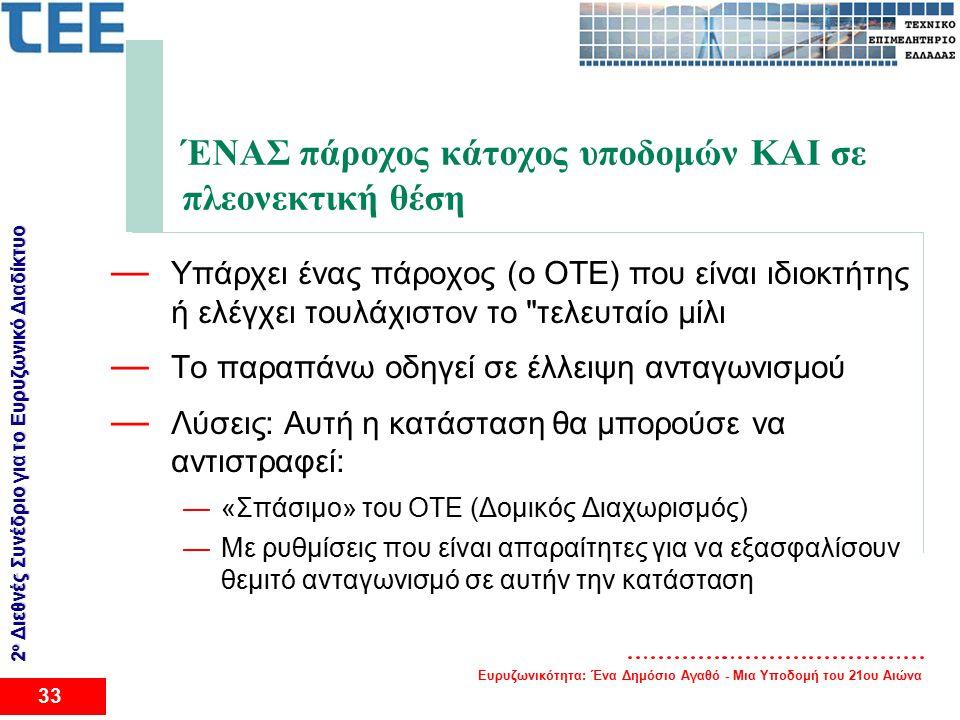 Ευρυζωνικότητα: Ένα Δημόσιο Αγαθό - Μια Υποδομή του 21ου Αιώνα 33 2 ο Διεθνές Συνέδριο για το Eυρυζωνικό Διαδίκτυο ΈΝΑΣ πάροχος κάτοχος υποδομών ΚΑΙ σε πλεονεκτική θέση — Υπάρχει ένας πάροχος (ο ΟΤΕ) που είναι ιδιοκτήτης ή ελέγχει τουλάχιστον το τελευταίο μίλι — Το παραπάνω οδηγεί σε έλλειψη ανταγωνισμού — Λύσεις: Αυτή η κατάσταση θα μπορούσε να αντιστραφεί: —«Σπάσιμο» του ΟΤΕ (Δομικός Διαχωρισμός) —Με ρυθμίσεις που είναι απαραίτητες για να εξασφαλίσουν θεμιτό ανταγωνισμό σε αυτήν την κατάσταση
