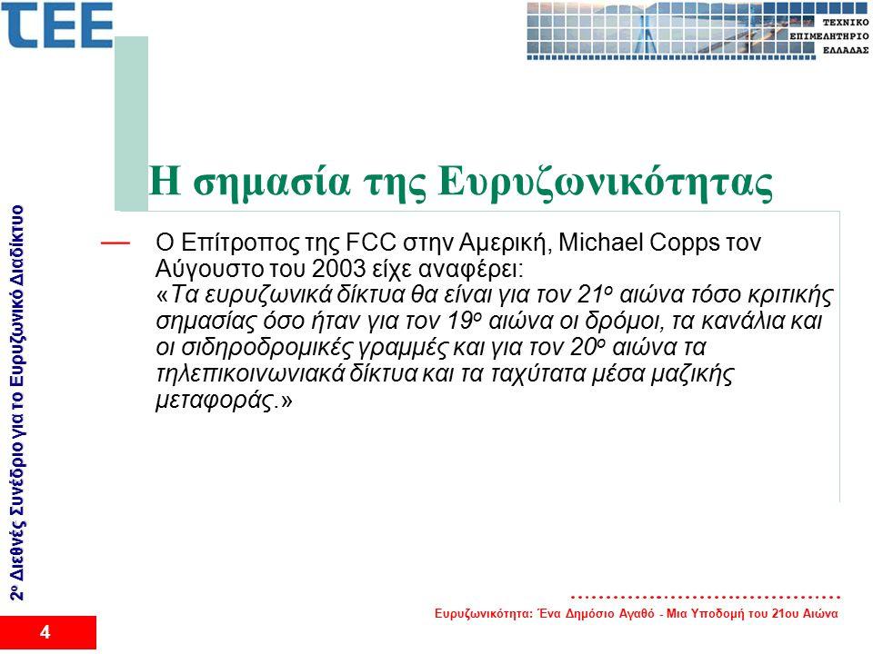 Ευρυζωνικότητα: Ένα Δημόσιο Αγαθό - Μια Υποδομή του 21ου Αιώνα 4 2 ο Διεθνές Συνέδριο για το Eυρυζωνικό Διαδίκτυο Η σημασία της Ευρυζωνικότητας — O Επίτροπος της FCC στην Αμερική, Michael Copps τον Αύγουστο του 2003 είχε αναφέρει: «Τα ευρυζωνικά δίκτυα θα είναι για τον 21 ο αιώνα τόσο κριτικής σημασίας όσο ήταν για τον 19 ο αιώνα οι δρόμοι, τα κανάλια και οι σιδηροδρομικές γραμμές και για τον 20 ο αιώνα τα τηλεπικοινωνιακά δίκτυα και τα ταχύτατα μέσα μαζικής μεταφοράς.»