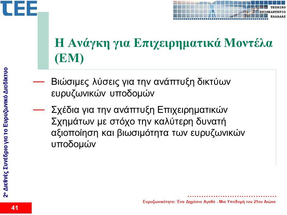 Ευρυζωνικότητα: Ένα Δημόσιο Αγαθό - Μια Υποδομή του 21ου Αιώνα 41 2 ο Διεθνές Συνέδριο για το Eυρυζωνικό Διαδίκτυο Η Ανάγκη για Επιχειρηματικά Μοντέλα (ΕΜ) — Βιώσιμες λύσεις για την ανάπτυξη δικτύων ευρυζωνικών υποδομών — Σχέδια για την ανάπτυξη Επιχειρηματικών Σχημάτων με στόχο την καλύτερη δυνατή αξιοποίηση και βιωσιμότητα των ευρυζωνικών υποδομών