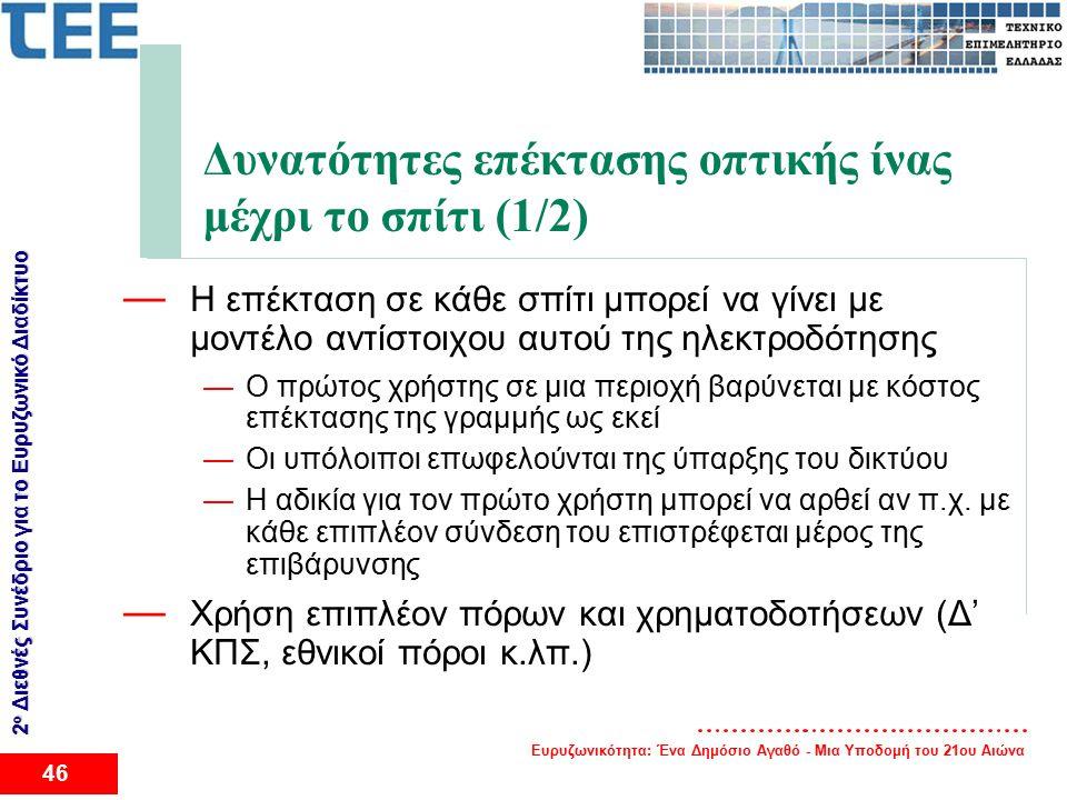 Ευρυζωνικότητα: Ένα Δημόσιο Αγαθό - Μια Υποδομή του 21ου Αιώνα 46 2 ο Διεθνές Συνέδριο για το Eυρυζωνικό Διαδίκτυο Δυνατότητες επέκτασης οπτικής ίνας μέχρι το σπίτι (1/2) — Η επέκταση σε κάθε σπίτι μπορεί να γίνει με μοντέλο αντίστοιχου αυτού της ηλεκτροδότησης —Ο πρώτος χρήστης σε μια περιοχή βαρύνεται με κόστος επέκτασης της γραμμής ως εκεί —Οι υπόλοιποι επωφελούνται της ύπαρξης του δικτύου —Η αδικία για τον πρώτο χρήστη μπορεί να αρθεί αν π.χ.
