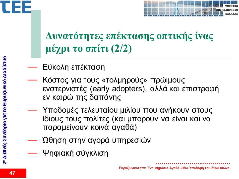 Ευρυζωνικότητα: Ένα Δημόσιο Αγαθό - Μια Υποδομή του 21ου Αιώνα 47 2 ο Διεθνές Συνέδριο για το Eυρυζωνικό Διαδίκτυο Δυνατότητες επέκτασης οπτικής ίνας μέχρι το σπίτι (2/2) — Εύκολη επέκταση — Κόστος για τους «τολμηρούς» πρώιμους ενστερνιστές (early adopters), αλλά και επιστροφή εν καιρώ της δαπάνης — Υποδομές τελευταίου μιλίου που ανήκουν στους ίδιους τους πολίτες (και μπορούν να είναι και να παραμείνουν κοινά αγαθά) — Ώθηση στην αγορά υπηρεσιών — Ψηφιακή σύγκλιση