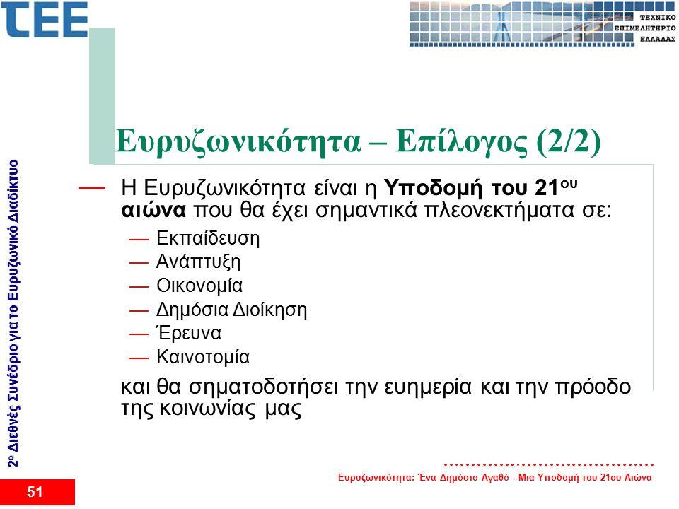 Ευρυζωνικότητα: Ένα Δημόσιο Αγαθό - Μια Υποδομή του 21ου Αιώνα 51 2 ο Διεθνές Συνέδριο για το Eυρυζωνικό Διαδίκτυο Ευρυζωνικότητα – Επίλογος (2/2) — Η Ευρυζωνικότητα είναι η Υποδομή του 21 ου αιώνα που θα έχει σημαντικά πλεονεκτήματα σε: —Εκπαίδευση —Ανάπτυξη —Οικονομία —Δημόσια Διοίκηση —Έρευνα —Καινοτομία και θα σηματοδοτήσει την ευημερία και την πρόοδο της κοινωνίας μας