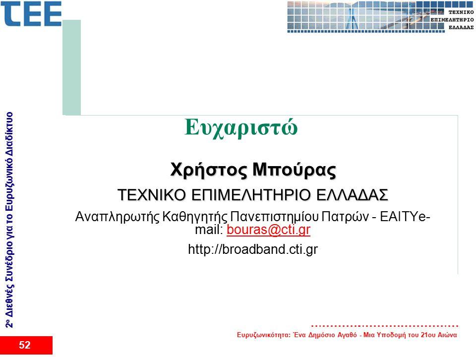 Ευρυζωνικότητα: Ένα Δημόσιο Αγαθό - Μια Υποδομή του 21ου Αιώνα 52 2 ο Διεθνές Συνέδριο για το Eυρυζωνικό Διαδίκτυο Ευχαριστώ Χρήστος Μπούρας ΤΕΧΝΙΚΟ ΕΠΙΜΕΛΗΤΗΡΙΟ ΕΛΛΑΔΑΣ Αναπληρωτής Καθηγητής Πανεπιστημίου Πατρών - ΕΑΙΤΥe- mail: bouras@cti.grbouras@cti.gr http://broadband.cti.gr