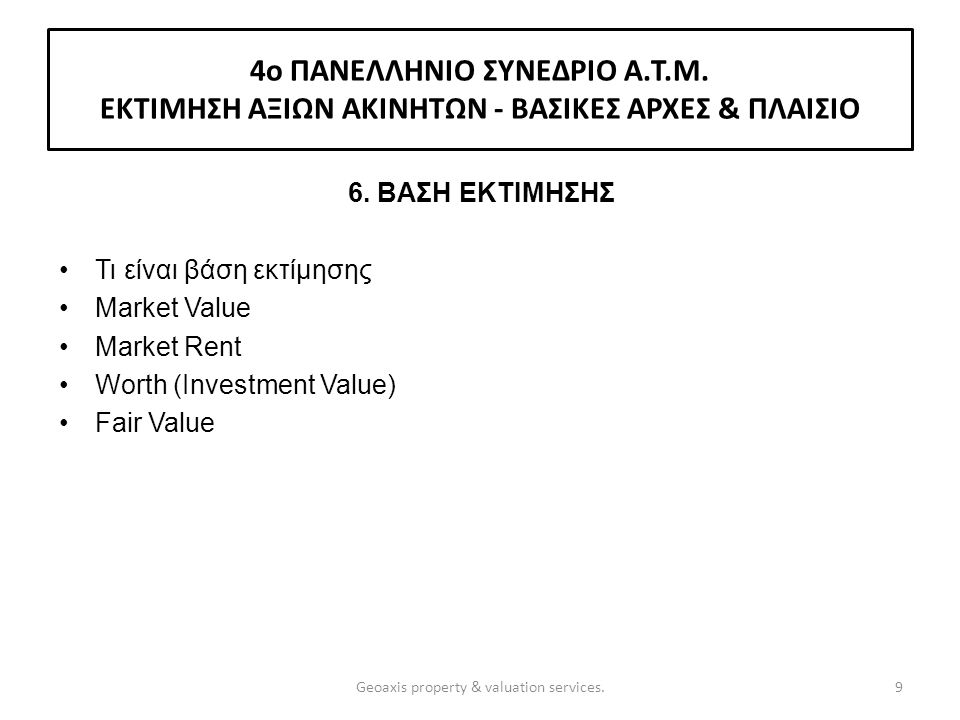 6. ΒΑΣΗ ΕΚΤΙΜΗΣΗΣ Τι είναι βάση εκτίμησης Market Value Market Rent Worth (Investment Value) Fair Value 9Geoaxis property & valuation services. 4o ΠΑΝΕ