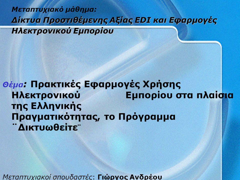Μεταπτυχιακό μάθημα: Δίκτυα Προστιθέμενης Αξίας EDI και Εφαρμογές Ηλεκτρονικού Εμπορίου Θέμα : Πρακτικές Εφαρμογές Χρήσης Ηλεκτρονικού Εμπορίου στα πλαίσια της Ελληνικής Πραγματικότητας, το Πρόγραμμα ¨Δικτυωθείτε¨ Μεταπτυχιακοί σπουδαστές: Γιώργος Ανδρέου Έλενα Σαρρή