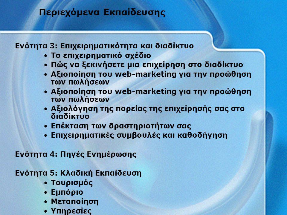 Ενότητα 3: Επιχειρηματικότητα και διαδίκτυο Το επιχειρηματικό σχέδιο Πώς να ξεκινήσετε μια επιχείρηση στο διαδίκτυο Αξιοποίηση του web-marketing για την προώθηση των πωλήσεων Αξιολόγηση της πορείας της επιχείρησής σας στο διαδίκτυο Επέκταση των δραστηριοτήτων σας Επιχειρηματικές συμβουλές και καθοδήγηση Ενότητα 4: Πηγές Ενημέρωσης Ενότητα 5: Κλαδική Εκπαίδευση Τουρισμός Εμπόριο Μεταποίηση Υπηρεσίες Περιεχόμενα Εκπαίδευσης