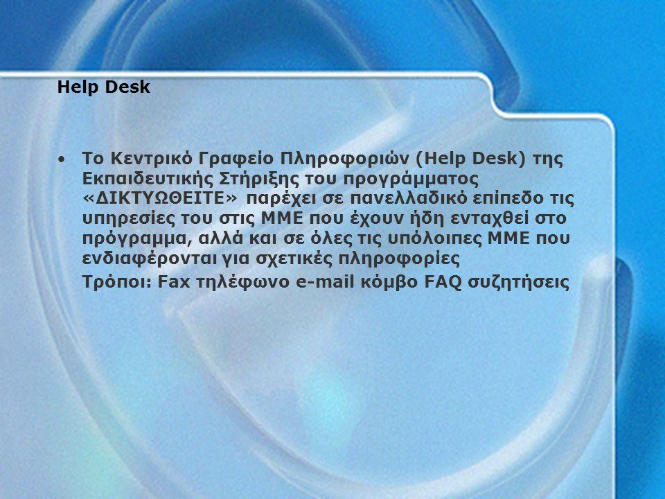Help Desk Το Κεντρικό Γραφείο Πληροφοριών (Help Desk) της Εκπαιδευτικής Στήριξης του προγράμματος «ΔΙΚΤΥΩΘΕΙΤΕ» παρέχει σε πανελλαδικό επίπεδο τις υπηρεσίες του στις ΜΜΕ που έχουν ήδη ενταχθεί στο πρόγραμμα, αλλά και σε όλες τις υπόλοιπες ΜΜΕ που ενδιαφέρονται για σχετικές πληροφορίες Τρόποι: Fax τηλέφωνο e-mail κόμβο FAQ συζητήσεις
