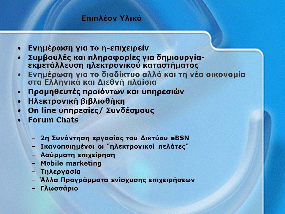 Επιπλέον Υλικό Ενημέρωση για το η-επιχειρείν Συμβουλές και πληροφορίες για δημιουργία- εκμετάλλευση ηλεκτρονικού καταστήματος Ενημέρωση για το διαδίκτυο αλλά και τη νέα οικονομία στα Ελληνικά και Διεθνή πλαίσια Προμηθευτές προϊόντων και υπηρεσιών Ηλεκτρονική βιβλιοθήκη On line υπηρεσίες/ Συνδέσμους Forum Chats –2η Συνάντηση εργασίας του Δικτύου eBSN –Ικανοποιημένοι οι ηλεκτρονικοί πελάτες –Ασύρματη επιχείρηση –Mobile marketing –Τηλεργασία –Άλλα Προγράμματα ενίσχυσης επιχειρήσεων –Γλωσσάριο