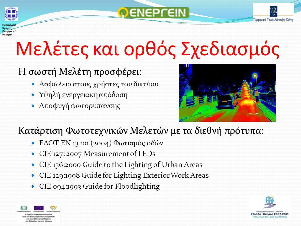 Μελέτες και ορθός Σχεδιασμός Η σωστή Μελέτη προσφέρει: Ασφάλεια στους χρήστες του δικτύου Υψηλή ενεργειακή απόδοση Αποφυγή φωτορύπανσης Κατάρτιση Φωτοτεχνικών Μελετών με τα διεθνή πρότυπα: ΕΛΟΤ ΕΝ 13201 (2004) Φωτισμός οδών CIE 127: 2007 Measurement of LEDs CIE 136:2000 Guide to the Lighting of Urban Areas CIE 129:1998 Guide for Lighting Exterior Work Areas CIE 094:1993 Guide for Floodlighting