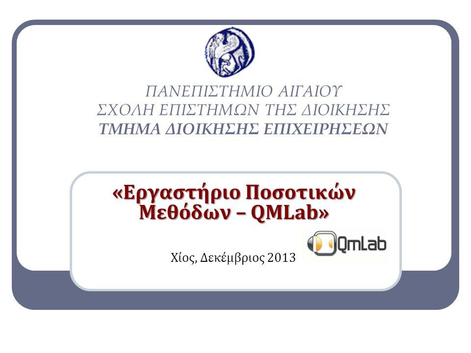 «Εργαστήριο Ποσοτικών Μεθόδων – QMLab» Χίος, Δεκέμβριος 2013 ΠΑΝΕΠΙΣΤΗΜΙΟ ΑΙΓΑΙΟΥ ΣΧΟΛΗ ΕΠΙΣΤΗΜΩΝ ΤΗΣ ΔΙΟΙΚΗΣΗΣ ΤΜΗΜΑ ΔΙΟΙΚΗΣΗΣ ΕΠΙΧΕΙΡΗΣΕΩΝ