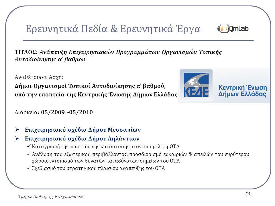Ερευνητικά Πεδία & Ερευνητικά Έργα ΤΙΤΛΟΣ: Ανάπτυξη Επιχειρησιακών Προγραμμάτων Οργανισμών Τοπικής Αυτοδιοίκησης α' βαθμού Αναθέτουσα Αρχή: Δήμοι-Οργανισμοί Τοπικοί Αυτοδιοίκησης α' βαθμού, υπό την εποπτεία της Κεντρικής Ένωσης Δήμων Ελλάδας Διάρκεια: 05/2009 -05/2010  Επιχειρησιακό σχέδιο Δήμου Μεσσαπίων  Επιχειρησιακό σχέδιο Δήμου Ληλάντιων Καταγραφή της υφιστάμενης κατάστασης στον υπό μελέτη ΟΤΑ Ανάλυση του εξωτερικού περιβάλλοντος, προσδιορισμό ευκαιριών & απειλών του ευρύτερου χώρου, εντοπισμό των δυνατών και αδύνατων σημείων του ΟΤΑ Σχεδιασμό του στρατηγικού πλαισίου ανάπτυξης του ΟΤΑ Τμήμα Διοίκησης Επιχειρήσεων 14