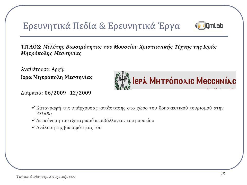Ερευνητικά Πεδία & Ερευνητικά Έργα ΤΙΤΛΟΣ: Μελέτης Βιωσιμότητας του Μουσείου Χριστιανικής Τέχνης της Ιεράς Μητρόπολης Μεσσηνίας Αναθέτουσα Αρχή: Ιερά Μητρόπολη Μεσσηνίας Διάρκεια: 06/2009 -12/2009 Καταγραφή της υπάρχουσας κατάστασης στο χώρο του θρησκευτικού τουρισμού στην Ελλάδα Διερεύνηση του εξωτερικού περιβάλλοντος του μουσείου Ανάλυση της βιωσιμότητας του Τμήμα Διοίκησης Επιχειρήσεων 15