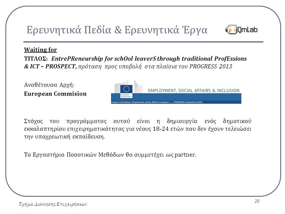Ερευνητικά Πεδία & Ερευνητικά Έργα Waiting for ΤΙΤΛΟΣ: EntrePReneurship for schOol leaverS through traditional ProfEssions & ICT – PROSPECT, πρόταση προς υποβολή στα πλαίσια του PROGRESS 2013 Αναθέτουσα Αρχή: European Commision Στόχος του προγράμματος αυτού είναι η δημιουργία ενός δημοτικού εκκολαπτηρίου επιχειρηματικότητας για νέους 18-24 ετών που δεν έχουν τελειώσει την υποχρεωτική εκπαίδευση.